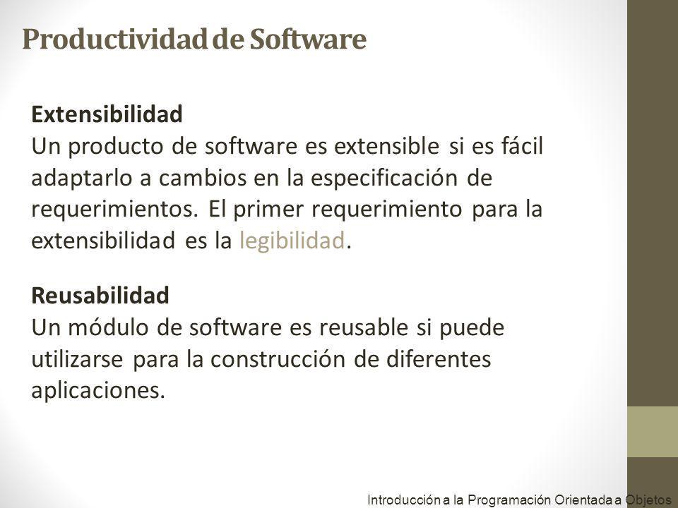 Introducción a la Programación Orientada a Objetos Extensibilidad Un producto de software es extensible si es fácil adaptarlo a cambios en la especificación de requerimientos.