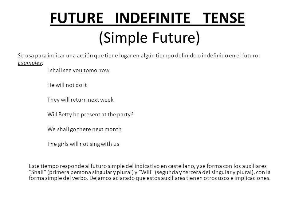 FUTURE INDEFINITE TENSE (Simple Future) Se usa para indicar una acción que tiene lugar en algún tiempo definido o indefinido en el futuro: Examples: I