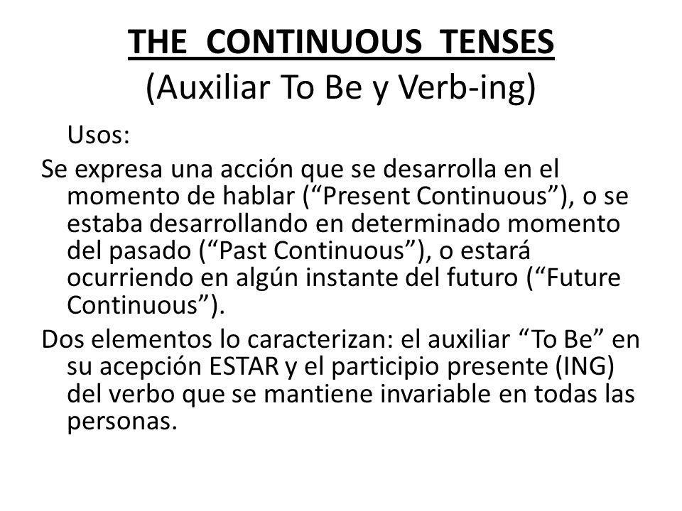 THE CONTINUOUS TENSES (Auxiliar To Be y Verb-ing) Usos: Se expresa una acción que se desarrolla en el momento de hablar (Present Continuous), o se est