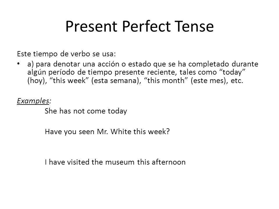 Present Perfect Tense Este tiempo de verbo se usa: a) para denotar una acción o estado que se ha completado durante algún período de tiempo presente r