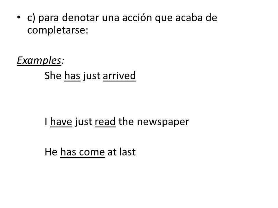 c) para denotar una acción que acaba de completarse: Examples: She has just arrived I have just read the newspaper He has come at last