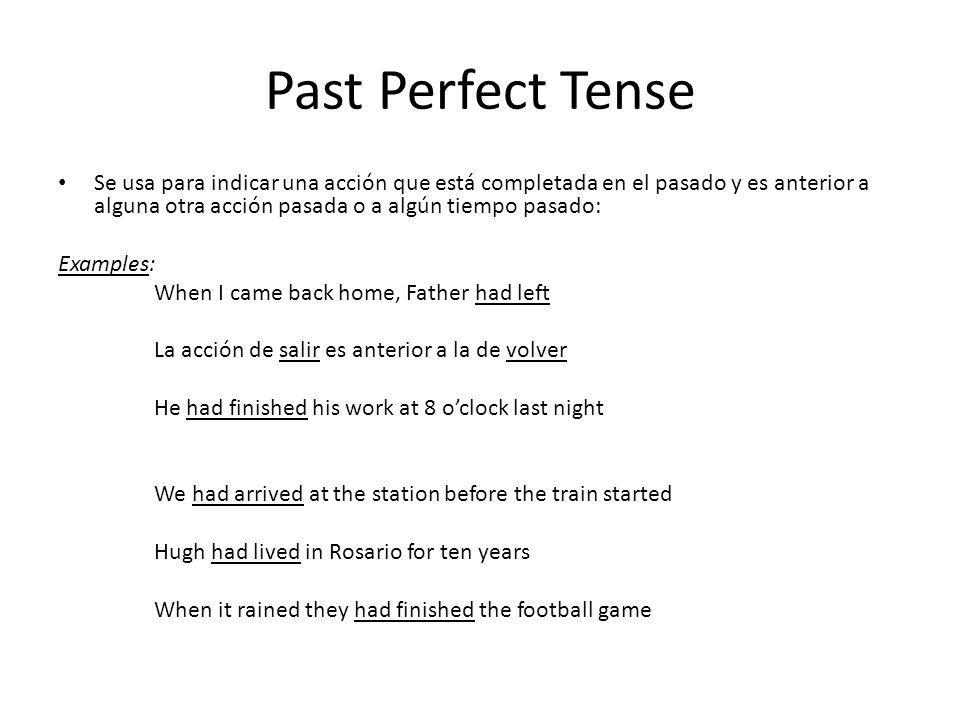Past Perfect Tense Se usa para indicar una acción que está completada en el pasado y es anterior a alguna otra acción pasada o a algún tiempo pasado: