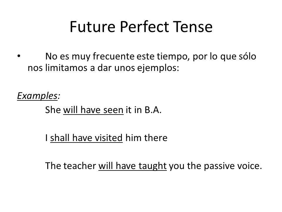 Future Perfect Tense No es muy frecuente este tiempo, por lo que sólo nos limitamos a dar unos ejemplos: Examples: She will have seen it in B.A. I sha