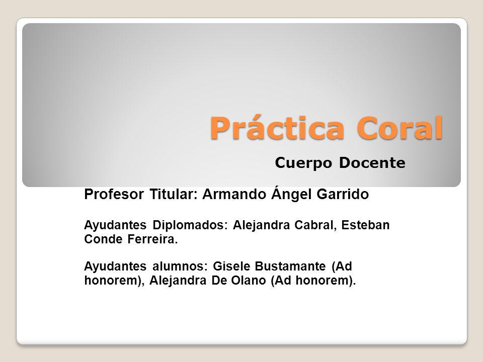 Práctica Coral Cuerpo Docente Profesor Titular: Armando Ángel Garrido Ayudantes Diplomados: Alejandra Cabral, Esteban Conde Ferreira.