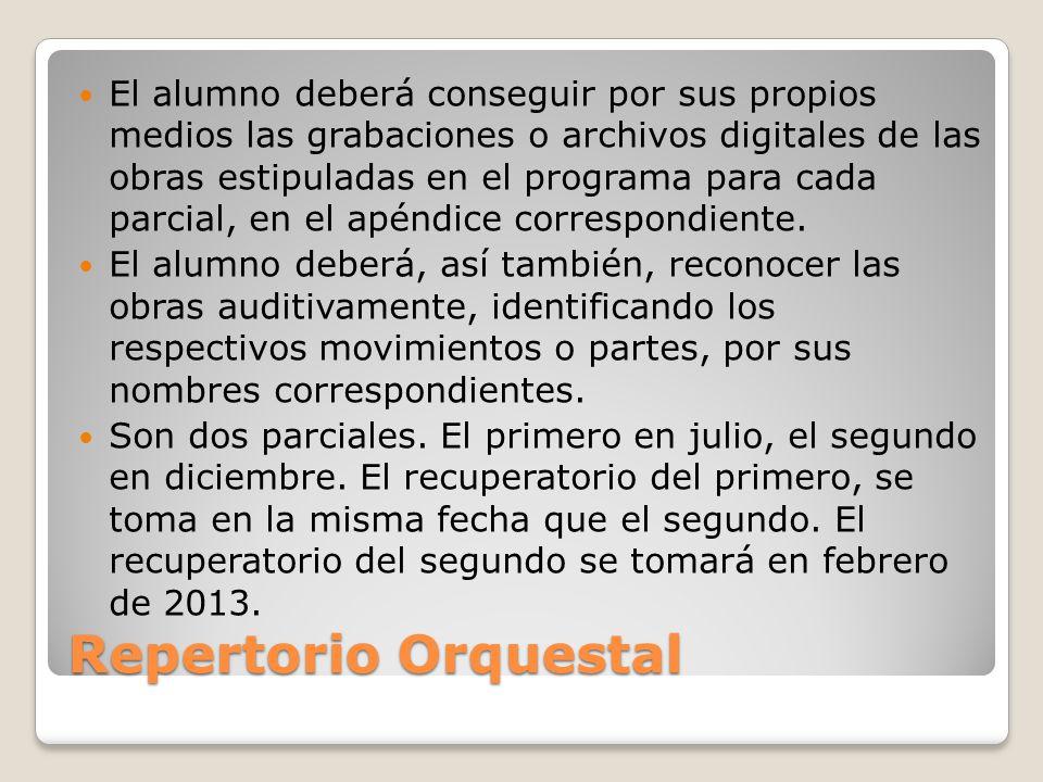 Repertorio Orquestal El alumno deberá conseguir por sus propios medios las grabaciones o archivos digitales de las obras estipuladas en el programa para cada parcial, en el apéndice correspondiente.