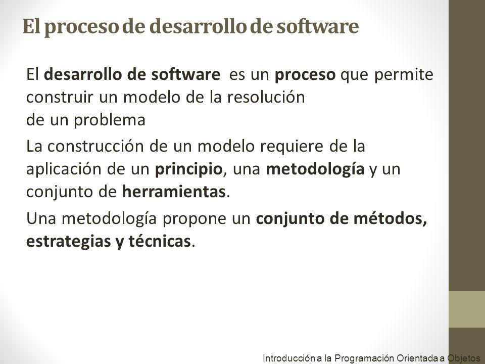 Introducción a la Programación Orientada a Objetos El desarrollo de software es un proceso que permite construir un modelo de la resolución de un prob