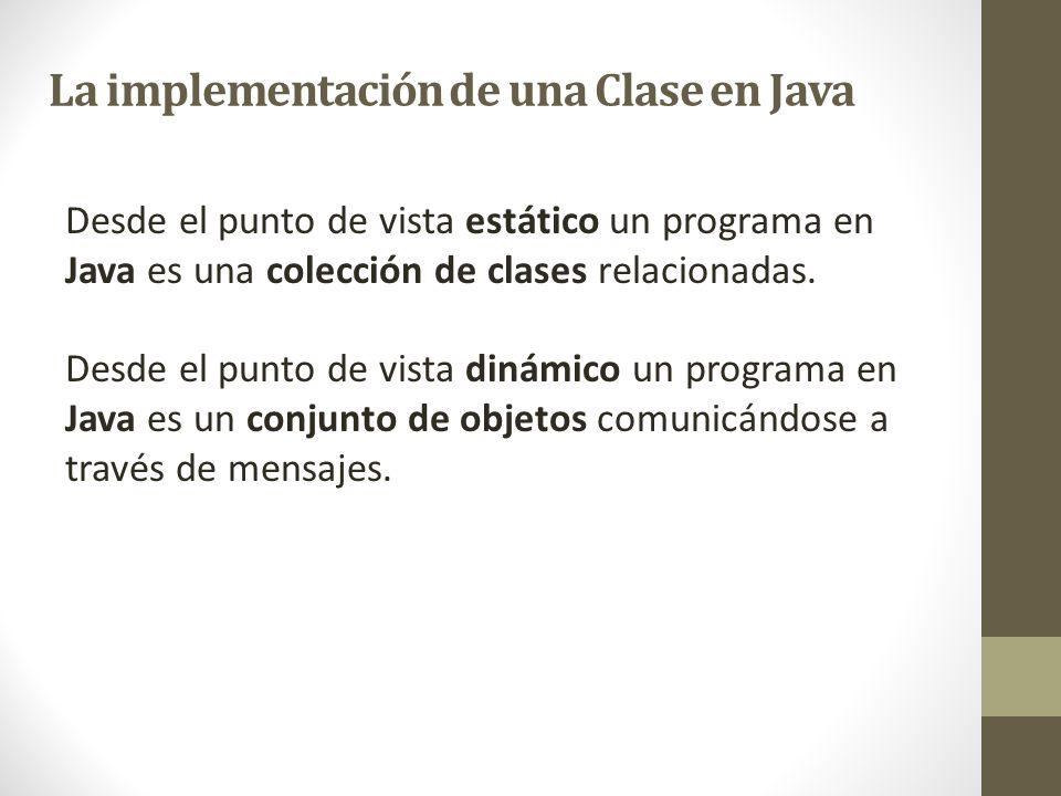 La implementación de una Clase en Java Desde el punto de vista estático un programa en Java es una colección de clases relacionadas. Desde el punto de