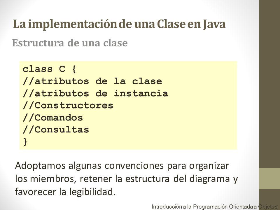 Introducción a la Programación Orientada a Objetos class C { //atributos de la clase //atributos de instancia //Constructores //Comandos //Consultas }
