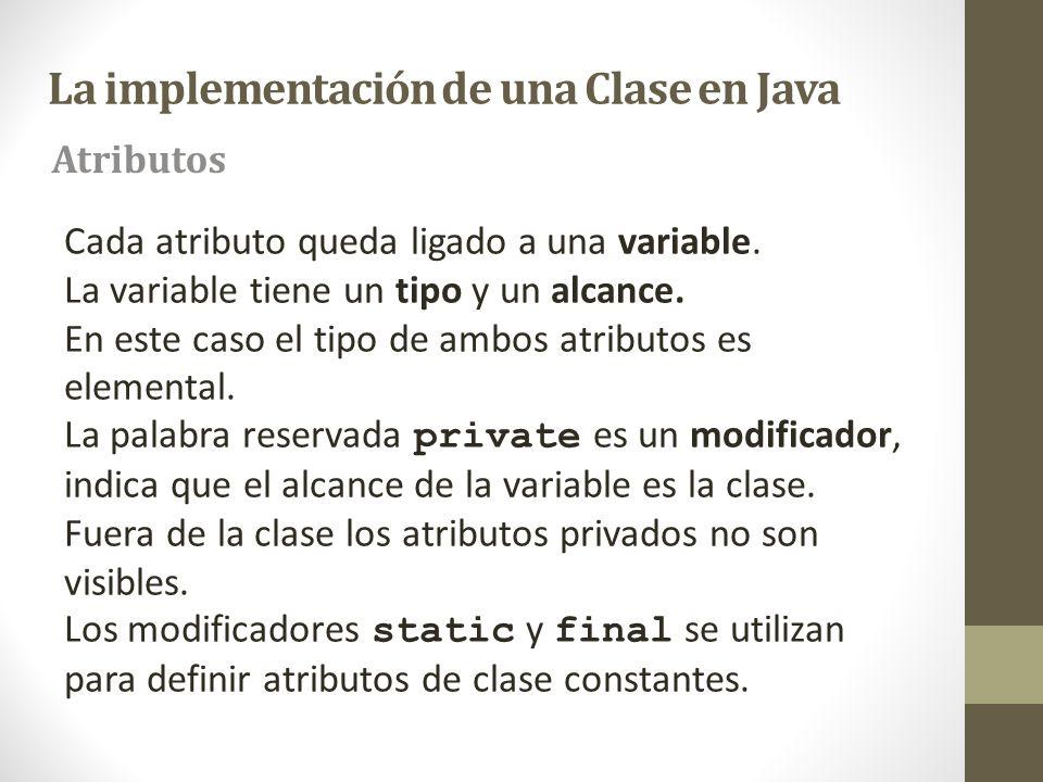 La implementación de una Clase en Java Cada atributo queda ligado a una variable. La variable tiene un tipo y un alcance. En este caso el tipo de ambo