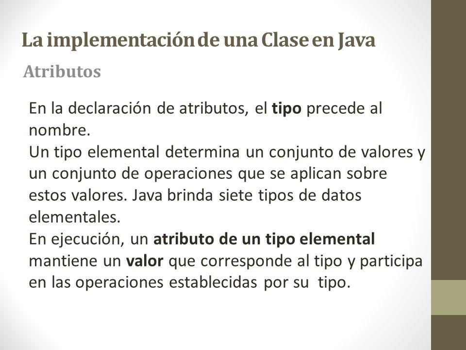 La implementación de una Clase en Java En la declaración de atributos, el tipo precede al nombre. Un tipo elemental determina un conjunto de valores y