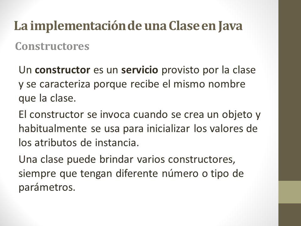 La implementación de una Clase en Java Un constructor es un servicio provisto por la clase y se caracteriza porque recibe el mismo nombre que la clase