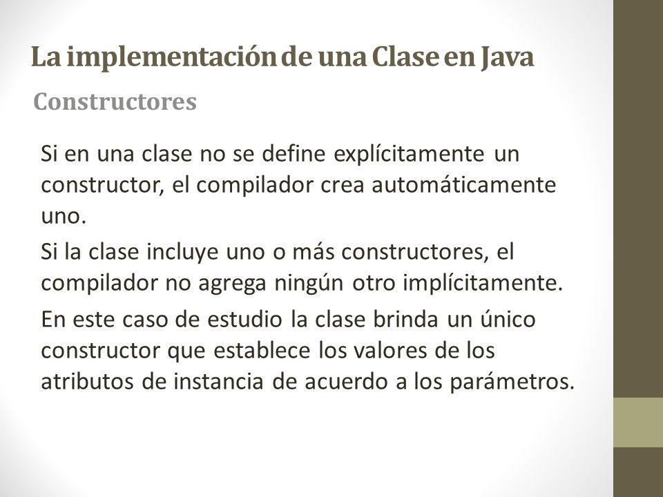 La implementación de una Clase en Java Si en una clase no se define explícitamente un constructor, el compilador crea automáticamente uno. Si la clase