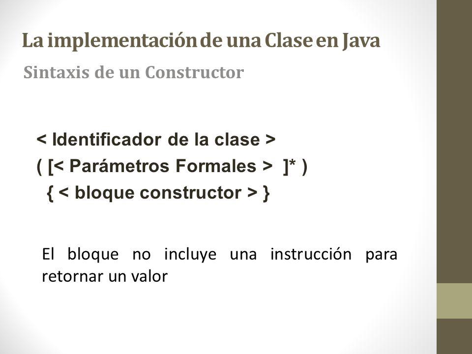 La implementación de una Clase en Java Sintaxis de un Constructor ( [ ]* ) { } El bloque no incluye una instrucción para retornar un valor