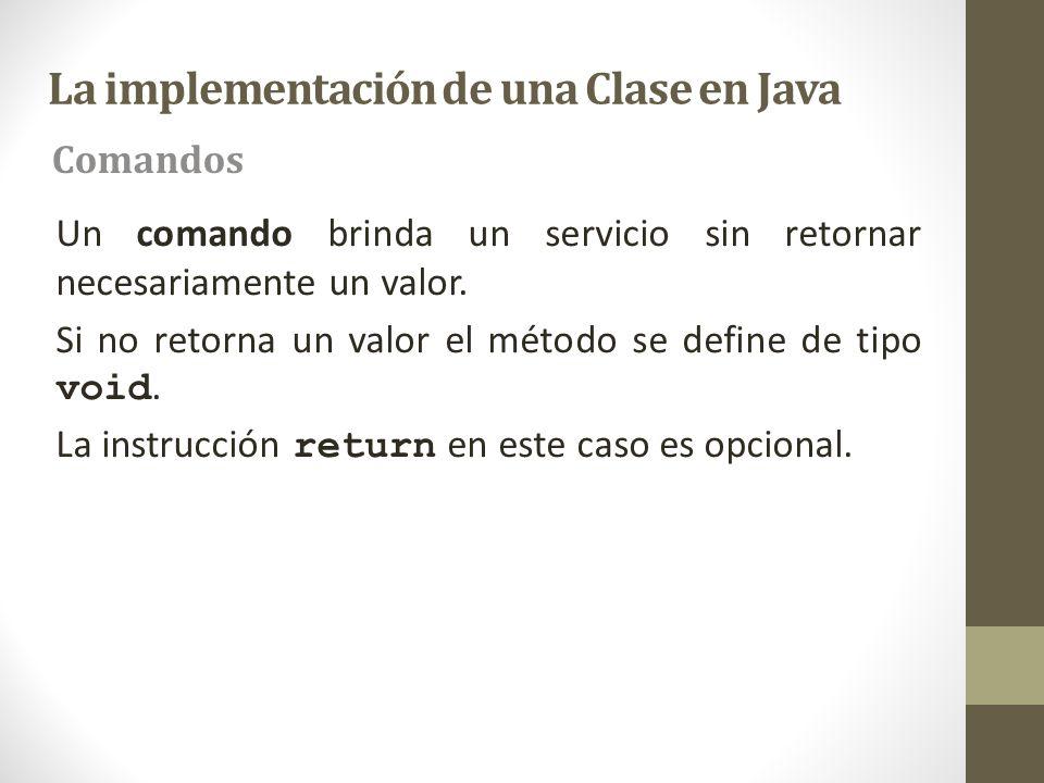 La implementación de una Clase en Java Comandos Un comando brinda un servicio sin retornar necesariamente un valor. Si no retorna un valor el método s