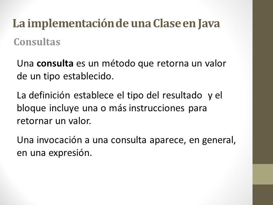 La implementación de una Clase en Java Una consulta es un método que retorna un valor de un tipo establecido. La definición establece el tipo del resu