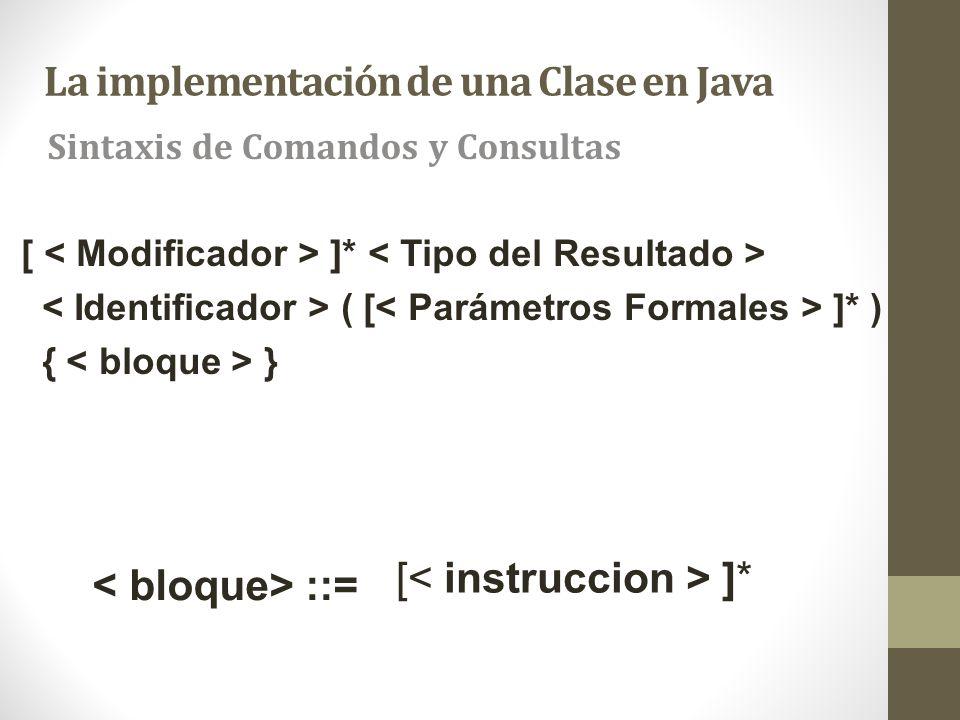 La implementación de una Clase en Java Sintaxis de Comandos y Consultas [ ]* ::= [ ]* ( [ ]* ) { }