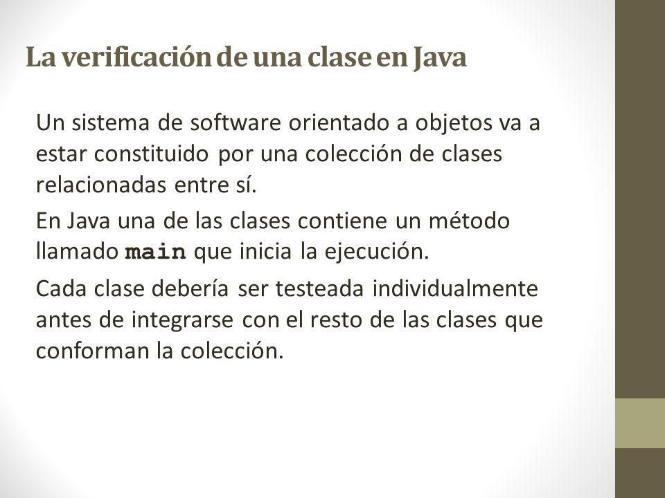 La verificación de una clase en Java Un sistema de software orientado a objetos va a estar constituido por una colección de clases relacionadas entre