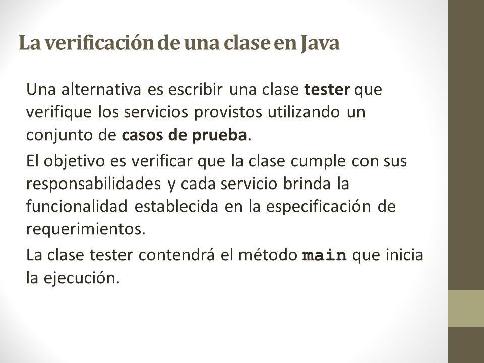 La verificación de una clase en Java Una alternativa es escribir una clase tester que verifique los servicios provistos utilizando un conjunto de caso