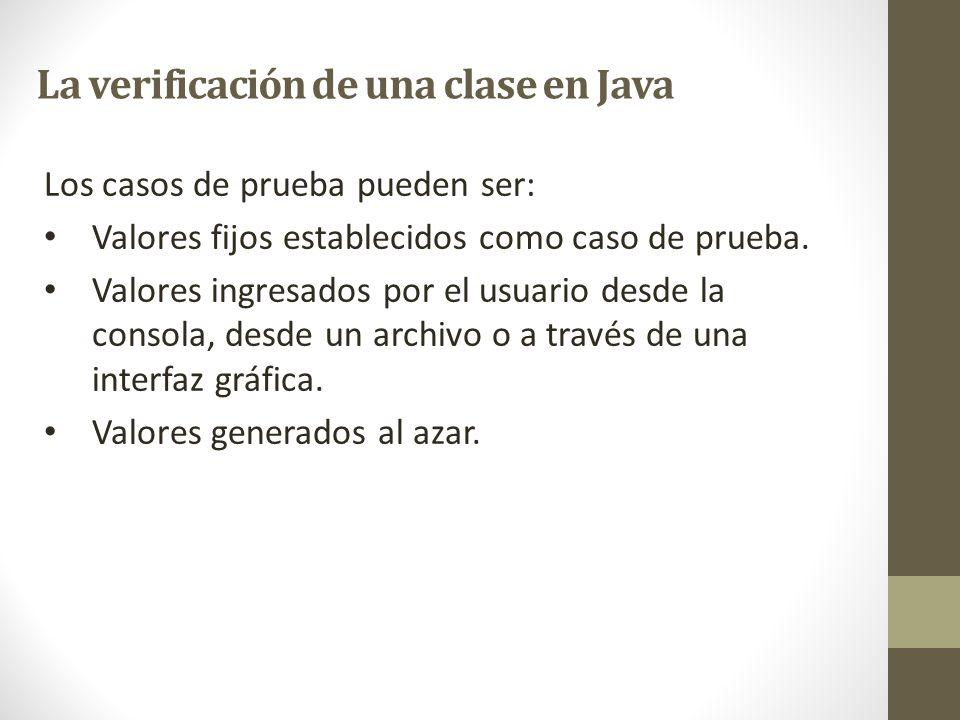 La verificación de una clase en Java Los casos de prueba pueden ser: Valores fijos establecidos como caso de prueba. Valores ingresados por el usuario