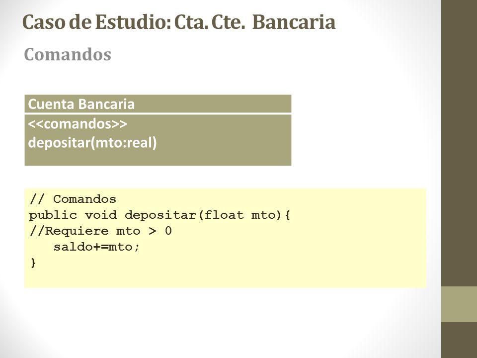 Caso de Estudio: Cta. Cte. Bancaria Comandos Cuenta Bancaria > depositar(mto:real) // Comandos public void depositar(float mto){ //Requiere mto > 0 sa
