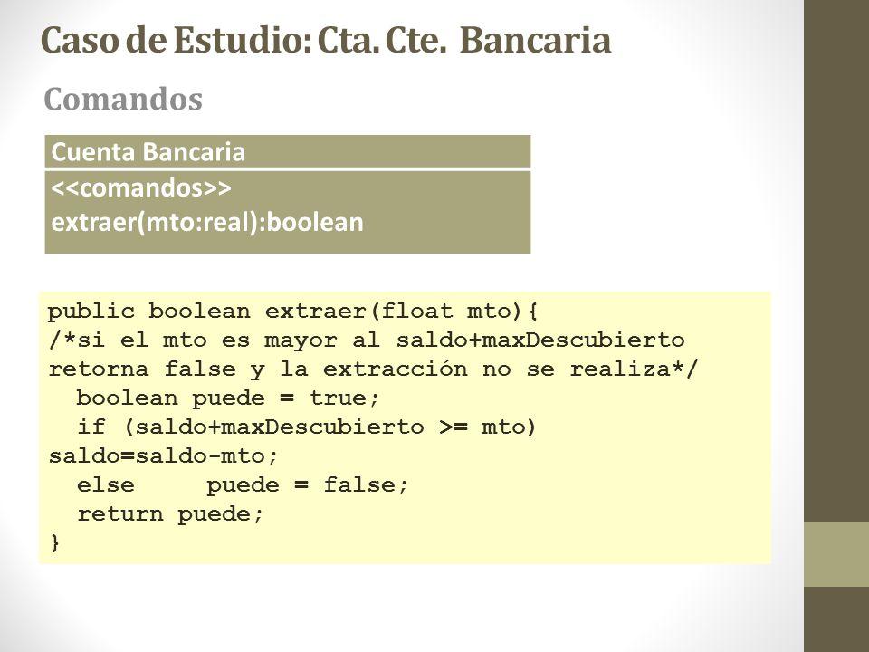 Caso de Estudio: Cta. Cte. Bancaria Comandos Cuenta Bancaria > extraer(mto:real):boolean public boolean extraer(float mto){ /*si el mto es mayor al sa