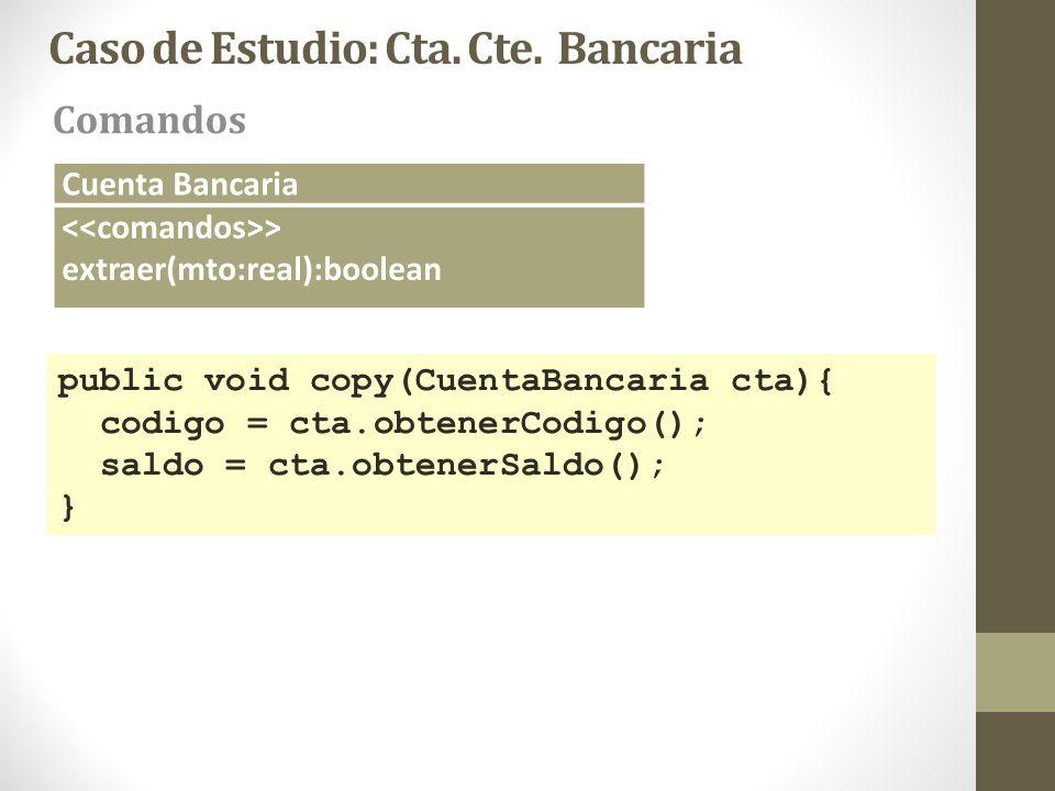 Caso de Estudio: Cta. Cte. Bancaria Comandos Cuenta Bancaria > extraer(mto:real):boolean public void copy(CuentaBancaria cta){ codigo = cta.obtenerCod