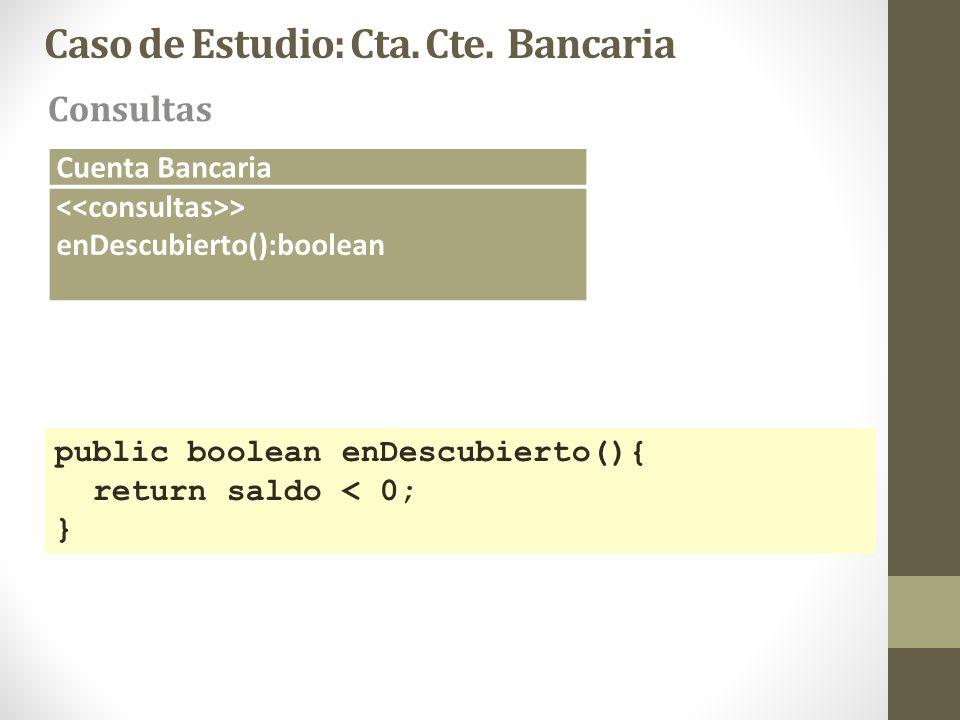 Caso de Estudio: Cta. Cte. Bancaria Consultas Cuenta Bancaria > enDescubierto():boolean public boolean enDescubierto(){ return saldo < 0; }
