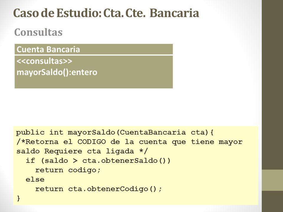 Caso de Estudio: Cta. Cte. Bancaria Consultas Cuenta Bancaria > mayorSaldo():entero public int mayorSaldo(CuentaBancaria cta){ /*Retorna el CODIGO de