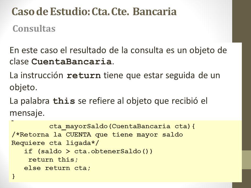 Caso de Estudio: Cta. Cte. Bancaria Consultas public CuentaBancaria cta_mayorSaldo(CuentaBancaria cta){ /*Retorna la CUENTA que tiene mayor saldo Requ