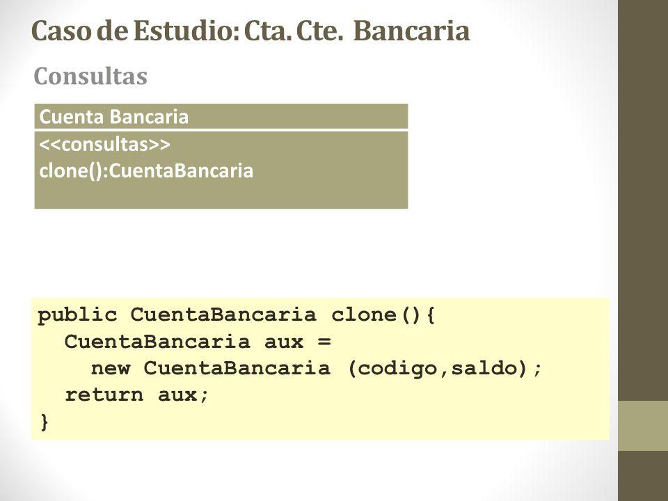 Caso de Estudio: Cta. Cte. Bancaria Consultas Cuenta Bancaria > clone():CuentaBancaria public CuentaBancaria clone(){ CuentaBancaria aux = new CuentaB