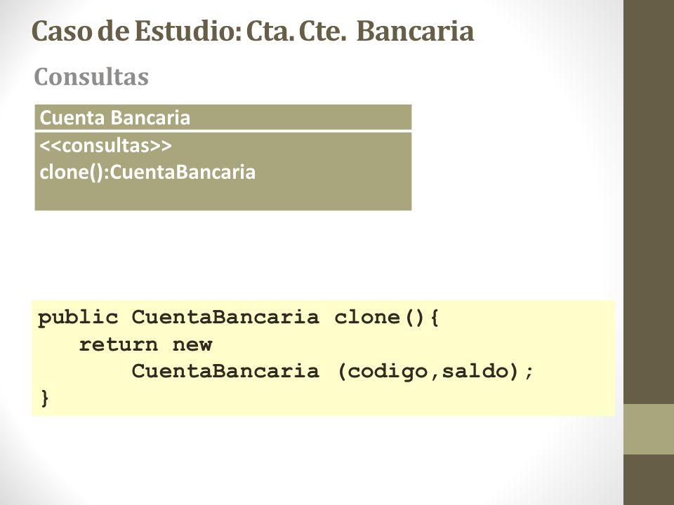 Caso de Estudio: Cta. Cte. Bancaria Consultas Cuenta Bancaria > clone():CuentaBancaria public CuentaBancaria clone(){ return new CuentaBancaria (codig