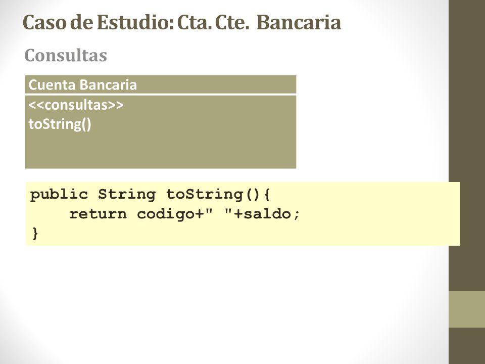 Caso de Estudio: Cta. Cte. Bancaria Consultas Cuenta Bancaria > toString() public String toString(){ return codigo+