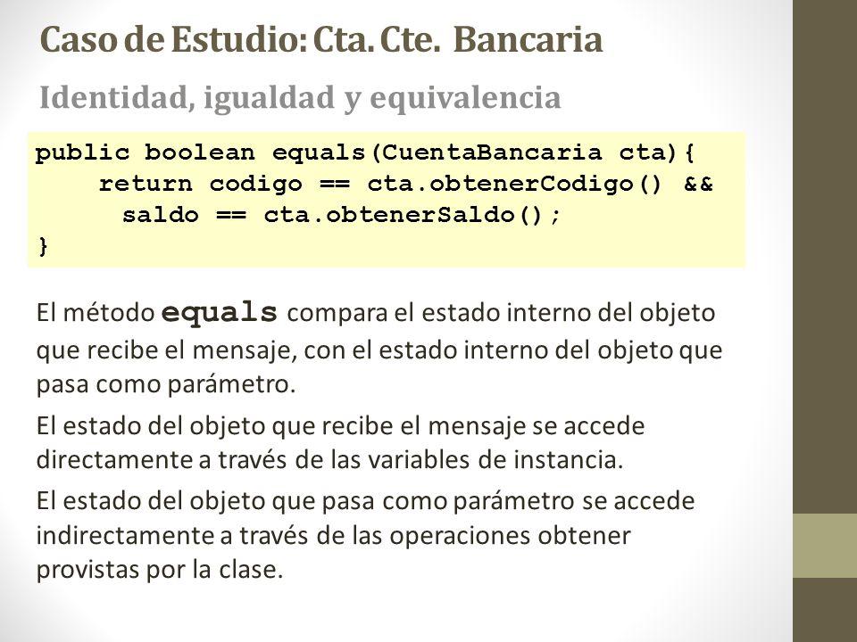 public boolean equals(CuentaBancaria cta){ return codigo == cta.obtenerCodigo() && saldo == cta.obtenerSaldo(); } El método equals compara el estado i