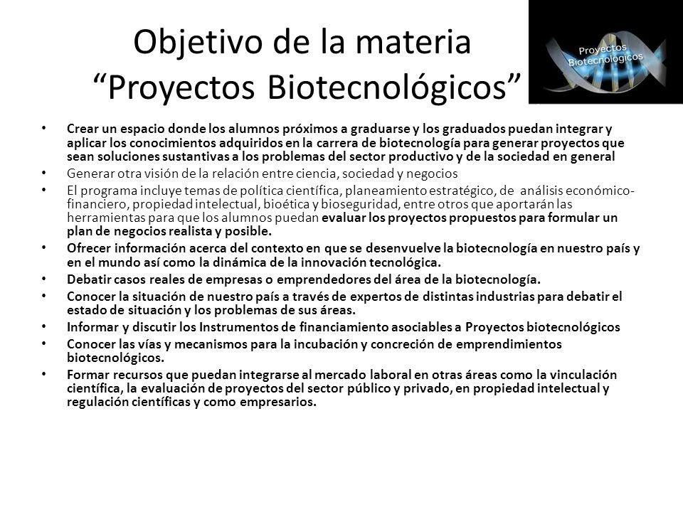 Objetivo de la materia Proyectos Biotecnológicos Crear un espacio donde los alumnos próximos a graduarse y los graduados puedan integrar y aplicar los