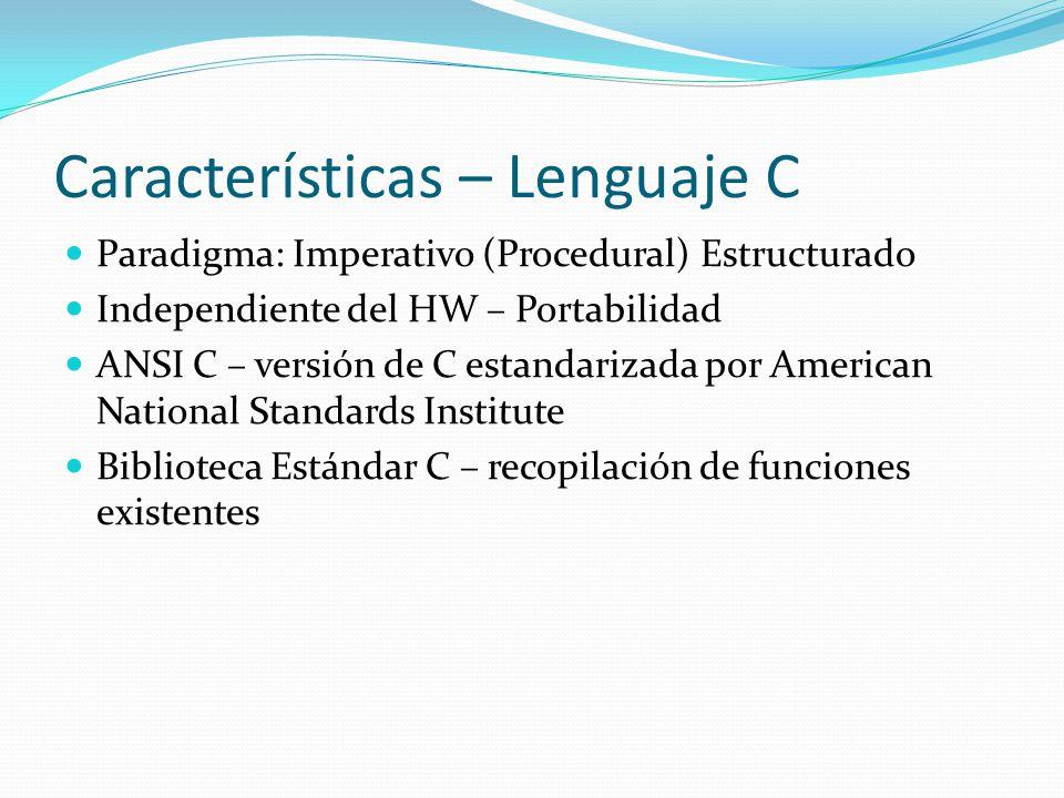 Características – Lenguaje C Paradigma: Imperativo (Procedural) Estructurado Independiente del HW – Portabilidad ANSI C – versión de C estandarizada p