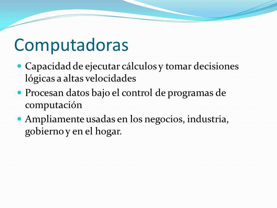 Computadoras Capacidad de ejecutar cálculos y tomar decisiones lógicas a altas velocidades Procesan datos bajo el control de programas de computación