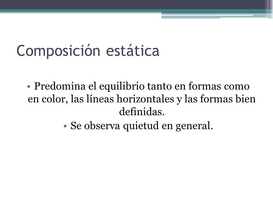 Composición estática Predomina el equilibrio tanto en formas como en color, las líneas horizontales y las formas bien definidas. Se observa quietud en