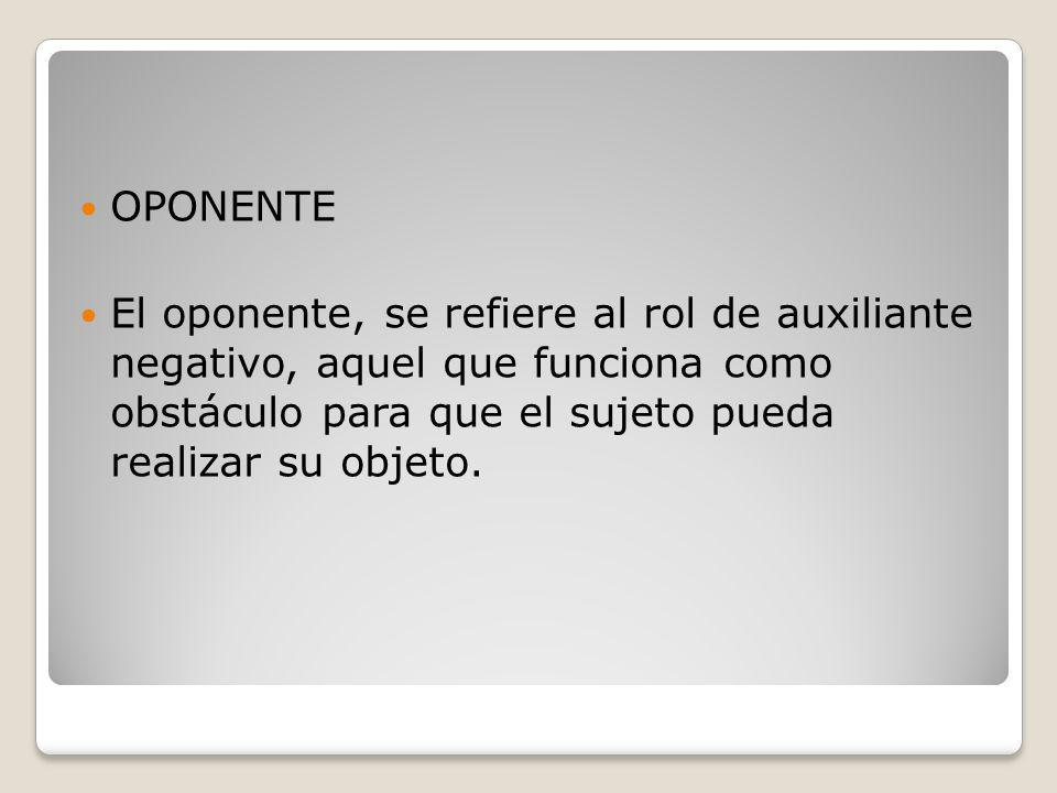 El oponente, se refiere al rol de auxiliante negativo, aquel que funciona como obstáculo para que el sujeto pueda realizar su objeto.