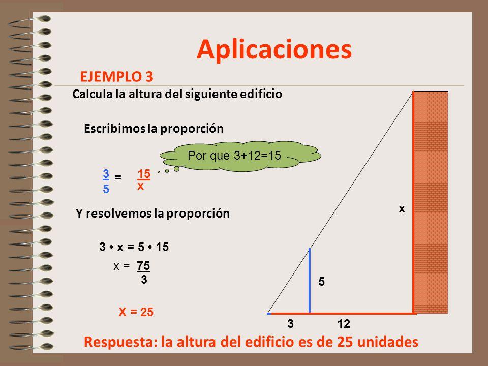 Aplicaciones Calcula la altura del siguiente edificio x 5 312 Escribimos la proporción 3 5 = 15 x Y resolvemos la proporción 3 x = 5 15 x = 75 3 X = 25 Por que 3+12=15 Respuesta: la altura del edificio es de 25 unidades EJEMPLO 3