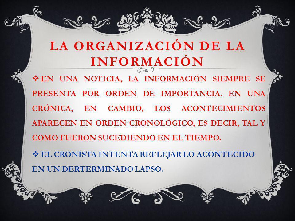 LA ORGANIZACIÓN DE LA INFORMACIÓN EN UNA NOTICIA, LA INFORMACIÓN SIEMPRE SE PRESENTA POR ORDEN DE IMPORTANCIA. EN UNA CRÓNICA, EN CAMBIO, LOS ACONTECI