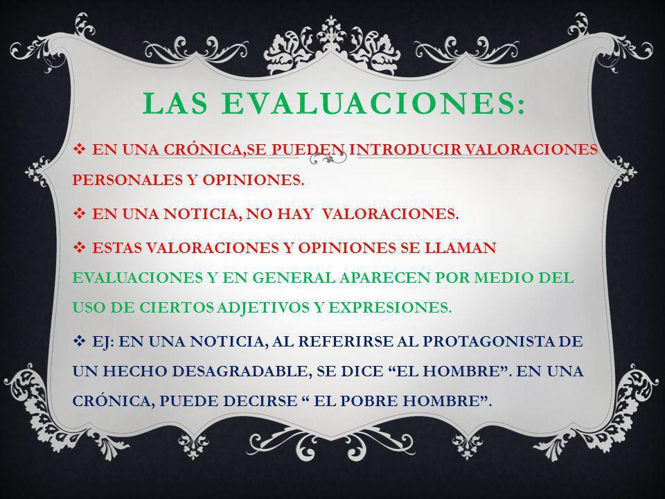 LAS EVALUACIONES: EN UNA CRÓNICA,SE PUEDEN INTRODUCIR VALORACIONES PERSONALES Y OPINIONES. EN UNA NOTICIA, NO HAY VALORACIONES. ESTAS VALORACIONES Y O