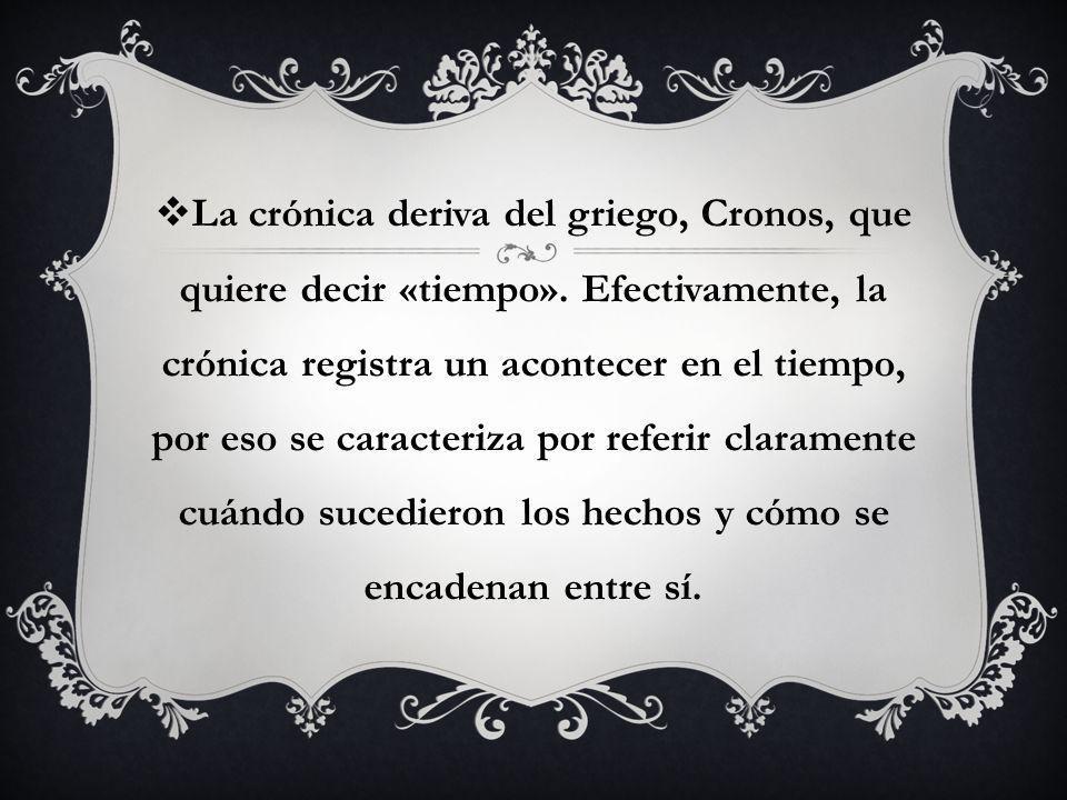 La crónica deriva del griego, Cronos, que quiere decir «tiempo». Efectivamente, la crónica registra un acontecer en el tiempo, por eso se caracteriza
