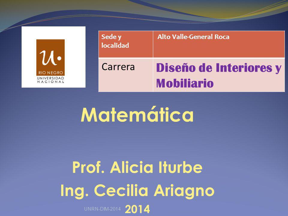 Matemática Prof. Alicia Iturbe Ing. Cecilia Ariagno 2014 Sede y localidad Alto Valle-General Roca Carrera Diseño de Interiores y Mobiliario UNRN-DIM-2