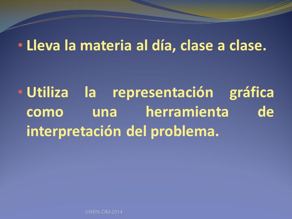 Lleva la materia al día, clase a clase. Utiliza la representación gráfica como una herramienta de interpretación del problema. UNRN-DIM-2014