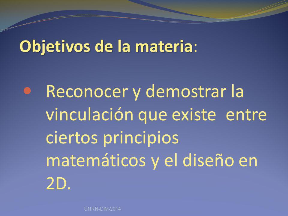 Objetivos de la materia Objetivos de la materia: Reconocer y demostrar la vinculación que existe entre ciertos principios matemáticos y el diseño en 2D.