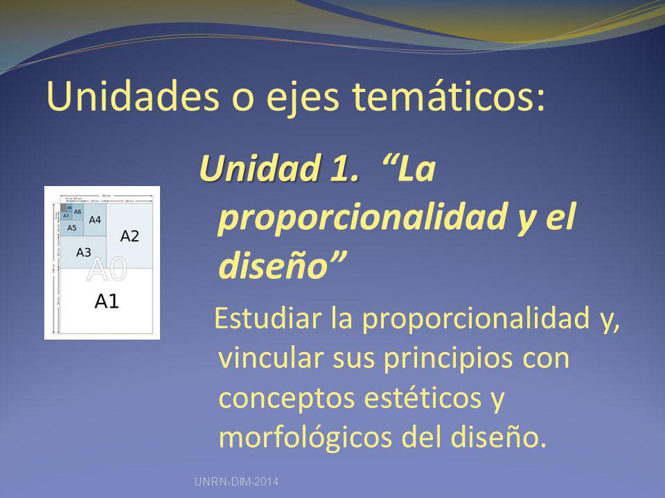 Unidades o ejes temáticos: Unidad 1. Unidad 1. La proporcionalidad y el diseño Estudiar la proporcionalidad y, vincular sus principios con conceptos e