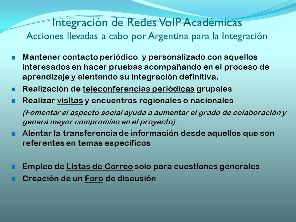 Integración de Redes VoIP Académicas Acciones llevadas a cabo por Argentina para la Integración Mantener contacto periódico y personalizado con aquellos interesados en hacer pruebas acompañando en el proceso de aprendizaje y alentando su integración definitiva.