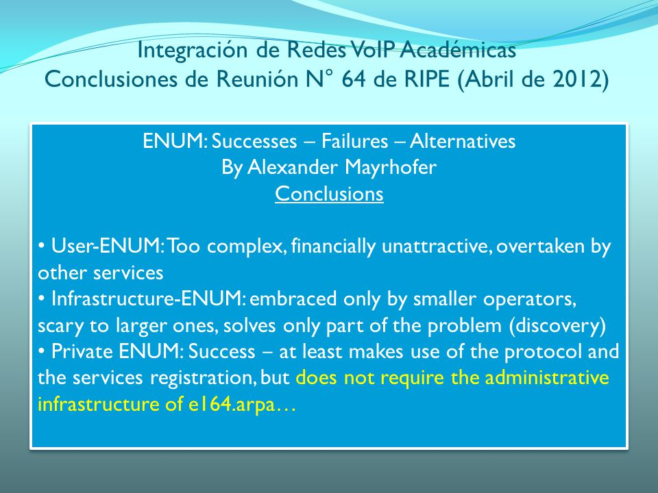 Integración de Redes VoIP Académicas Conclusiones de Reunión N° 64 de RIPE (Abril de 2012) ENUM: Successes – Failures – Alternatives By Alexander Mayrhofer Conclusions User-ENUM: Too complex, financially unattractive, overtaken by other services Infrastructure-ENUM: embraced only by smaller operators, scary to larger ones, solves only part of the problem (discovery) Private ENUM: Success at least makes use of the protocol and the services registration, but does not require the administrative infrastructure of e164.arpa… ENUM: Successes – Failures – Alternatives By Alexander Mayrhofer Conclusions User-ENUM: Too complex, financially unattractive, overtaken by other services Infrastructure-ENUM: embraced only by smaller operators, scary to larger ones, solves only part of the problem (discovery) Private ENUM: Success at least makes use of the protocol and the services registration, but does not require the administrative infrastructure of e164.arpa…