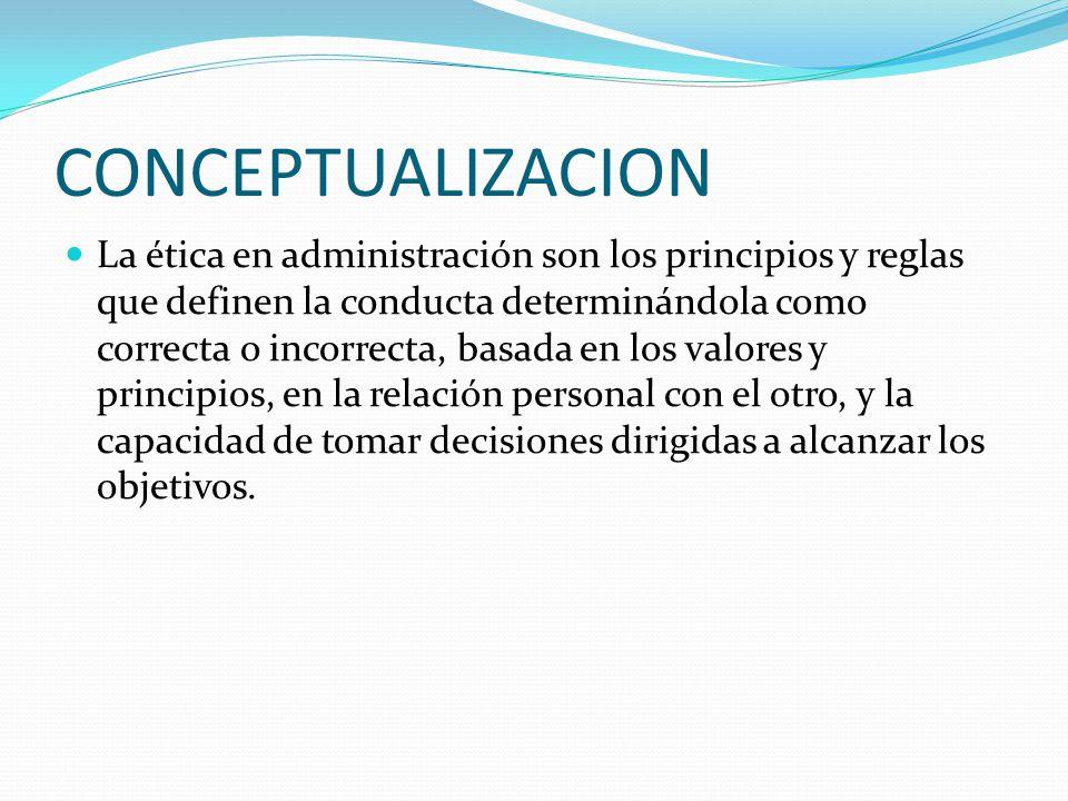 CONCEPTUALIZACION La ética en administración son los principios y reglas que definen la conducta determinándola como correcta o incorrecta, basada en los valores y principios, en la relación personal con el otro, y la capacidad de tomar decisiones dirigidas a alcanzar los objetivos.