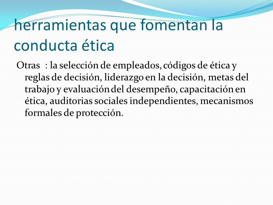 herramientas que fomentan la conducta ética Otras : la selección de empleados, códigos de ética y reglas de decisión, liderazgo en la decisión, metas del trabajo y evaluación del desempeño, capacitación en ética, auditorias sociales independientes, mecanismos formales de protección.